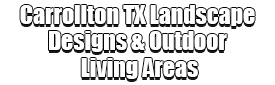 Carrollton TX Landscape Designs & Outdoor Living Areas Logo-We offer Landscape Design, Outdoor Patios & Pergolas, Outdoor Living Spaces, Stonescapes, Residential & Commercial Landscaping, Irrigation Installation & Repairs, Drainage Systems, Landscape Lighting, Outdoor Living Spaces, Tree Service, Lawn Service, and more.